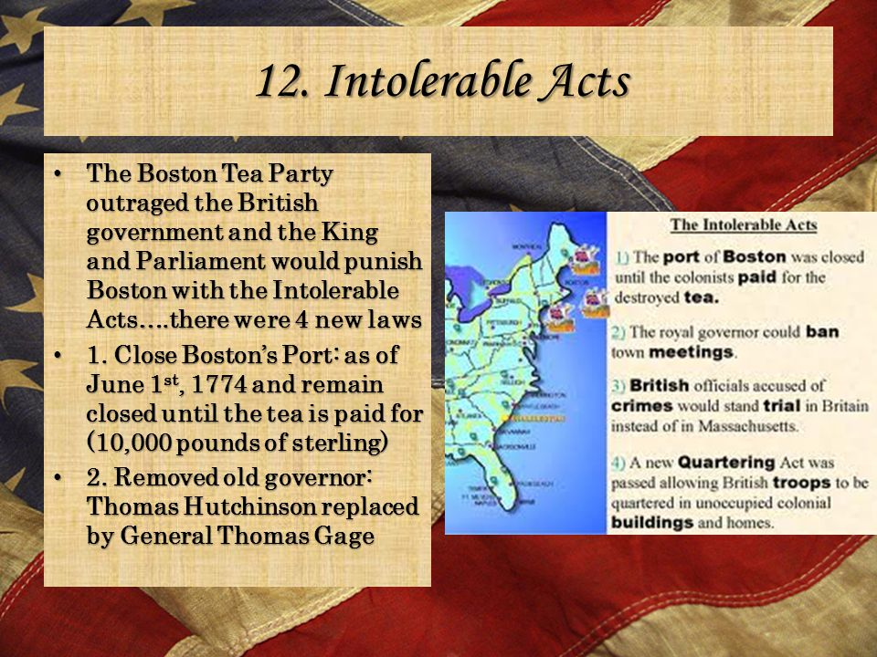 12. Intolerable Acts The Boston Tea Party outraged the British government and the King and Parliament would punish Boston with the Intolerable Acts….t