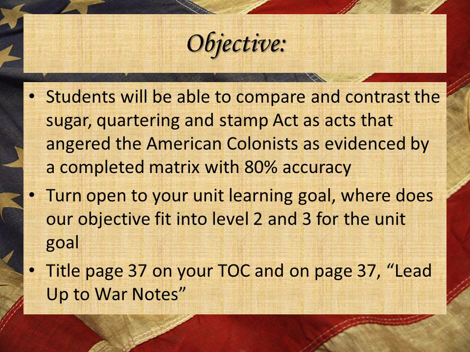 Objective: Students will be able to compare and contrast the sugar, quartering and stamp Act as acts that angered the American Colonists as evidenced