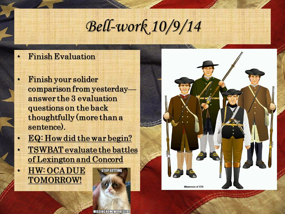 Bell-work 10/9/14 Finish Evaluation Finish Evaluation Finish your solider comparison from yesterday— answer the 3 evaluation questions on the back thoughtfully (more than a sentence).