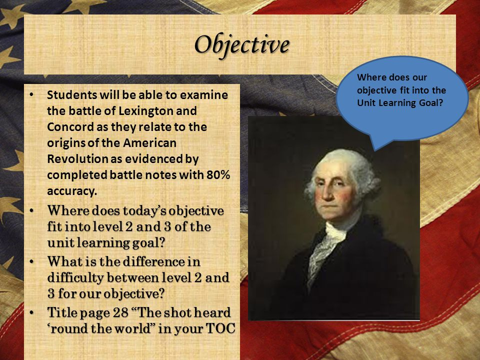 Objective Students will be able to examine the battle of Lexington and Concord as they relate to the origins of the American Revolution as evidenced by completed battle notes with 80% accuracy.
