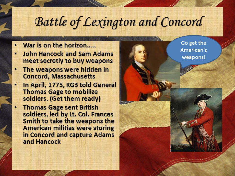 Battle of Lexington and Concord War is on the horizon….. War is on the horizon….. John Hancock and Sam Adams meet secretly to buy weapons John Hancock