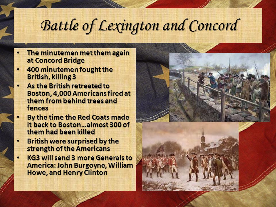 Battle of Lexington and Concord The minutemen met them again at Concord Bridge The minutemen met them again at Concord Bridge 400 minutemen fought the British, killing 3 400 minutemen fought the British, killing 3 As the British retreated to Boston, 4,000 Americans fired at them from behind trees and fences As the British retreated to Boston, 4,000 Americans fired at them from behind trees and fences By the time the Red Coats made it back to Boston…almost 300 of them had been killed By the time the Red Coats made it back to Boston…almost 300 of them had been killed British were surprised by the strength of the Americans British were surprised by the strength of the Americans KG3 will send 3 more Generals to America: John Burgoyne, William Howe, and Henry Clinton KG3 will send 3 more Generals to America: John Burgoyne, William Howe, and Henry Clinton