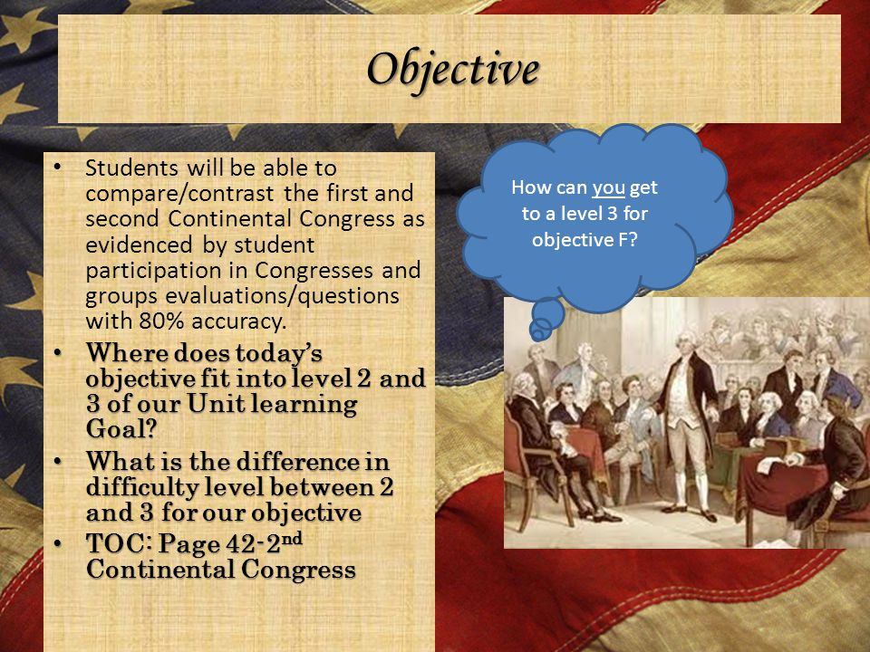 Objective Students will be able to compare/contrast the first and second Continental Congress as evidenced by student participation in Congresses and groups evaluations/questions with 80% accuracy.