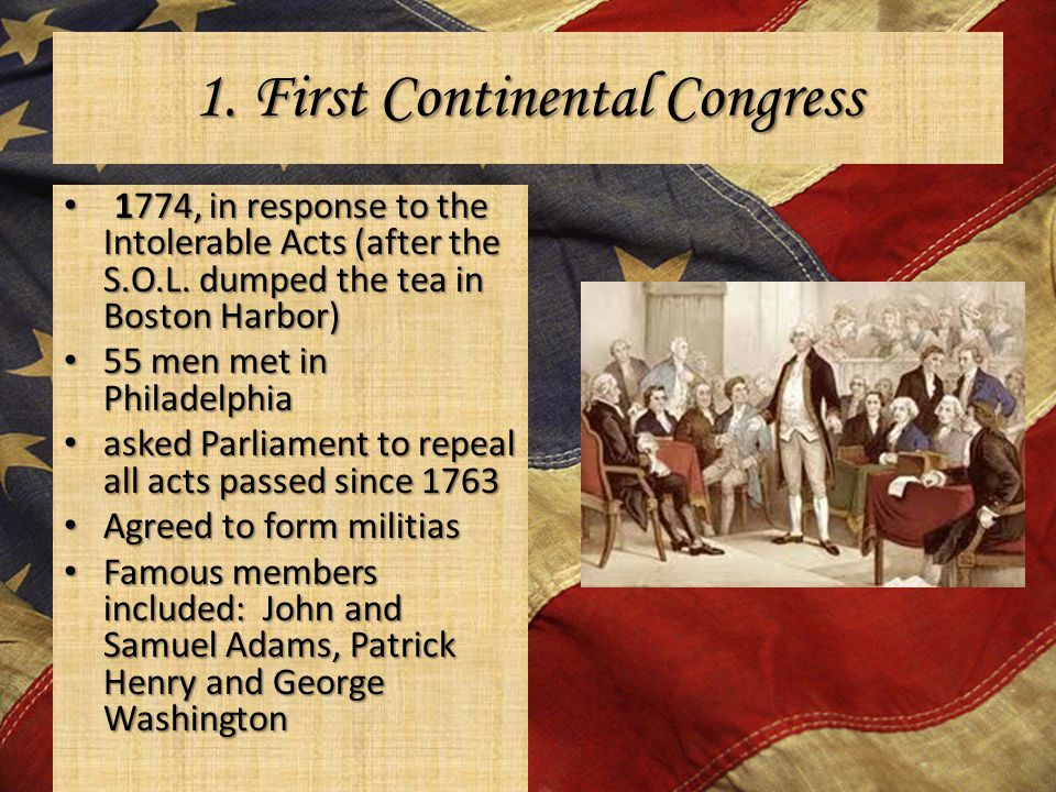 1. First Continental Congress 1774, in response to the Intolerable Acts (after the S.O.L. dumped the tea in Boston Harbor) 1774, in response to the In