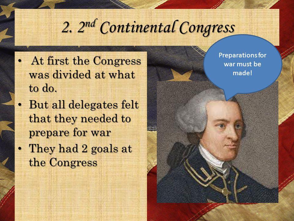 2. 2 nd Continental Congress At first the Congress was divided at what to do. At first the Congress was divided at what to do. But all delegates felt