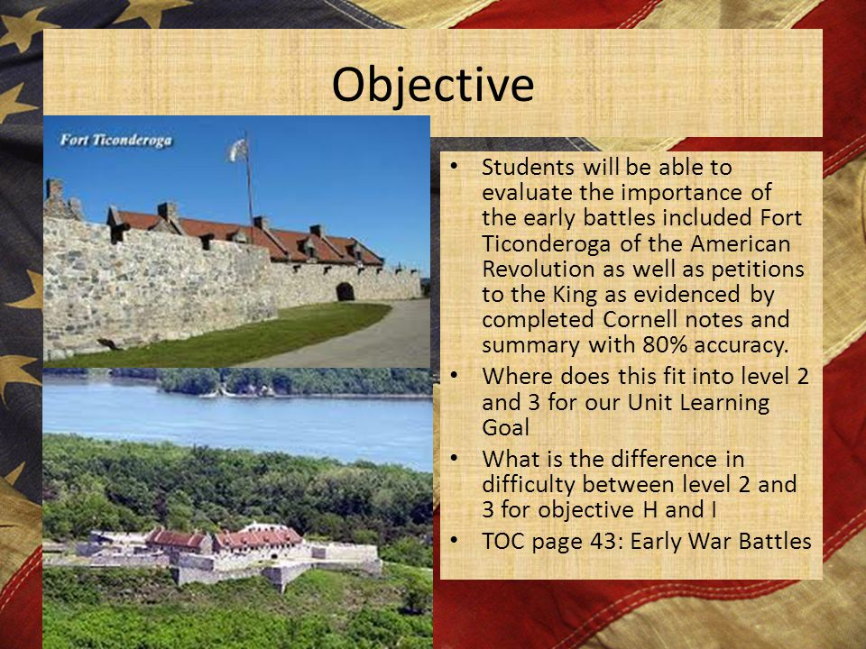 Objective Students will be able to evaluate the importance of the early battles included Fort Ticonderoga of the American Revolution as well as petiti