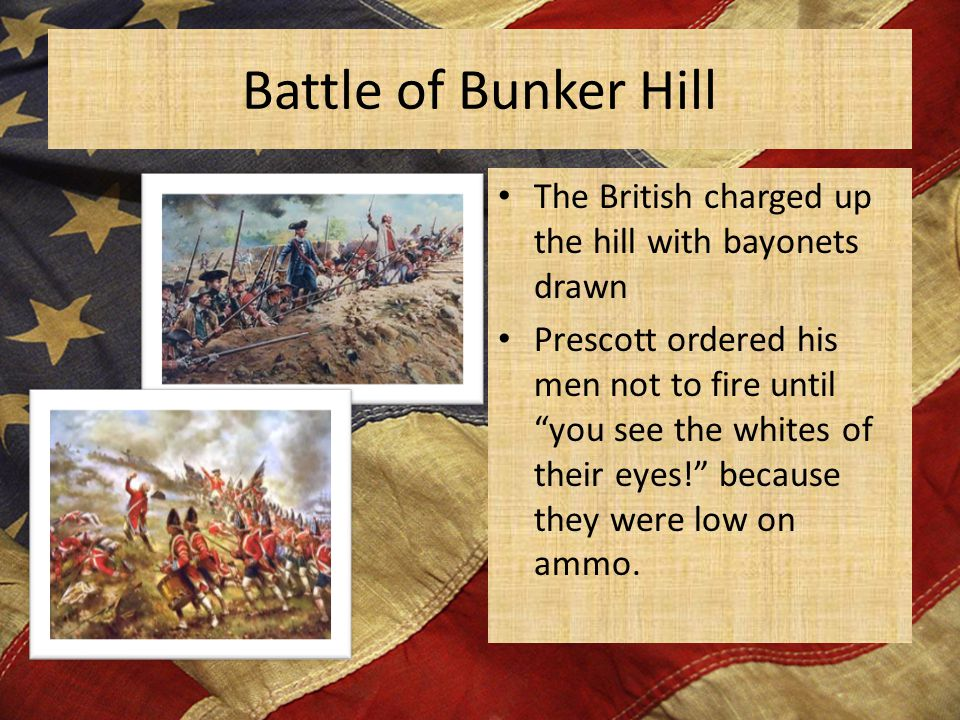 Battle of Bunker Hill The British charged up the hill with bayonets drawn Prescott ordered his men not to fire until you see the whites of their eyes! because they were low on ammo.