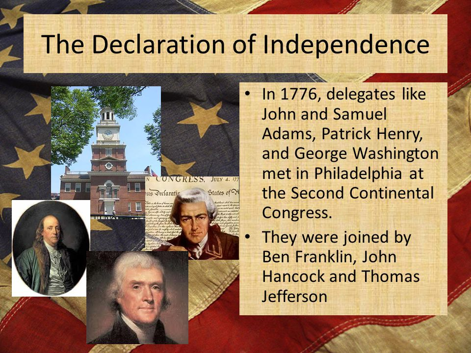 The Declaration of Independence In 1776, delegates like John and Samuel Adams, Patrick Henry, and George Washington met in Philadelphia at the Second