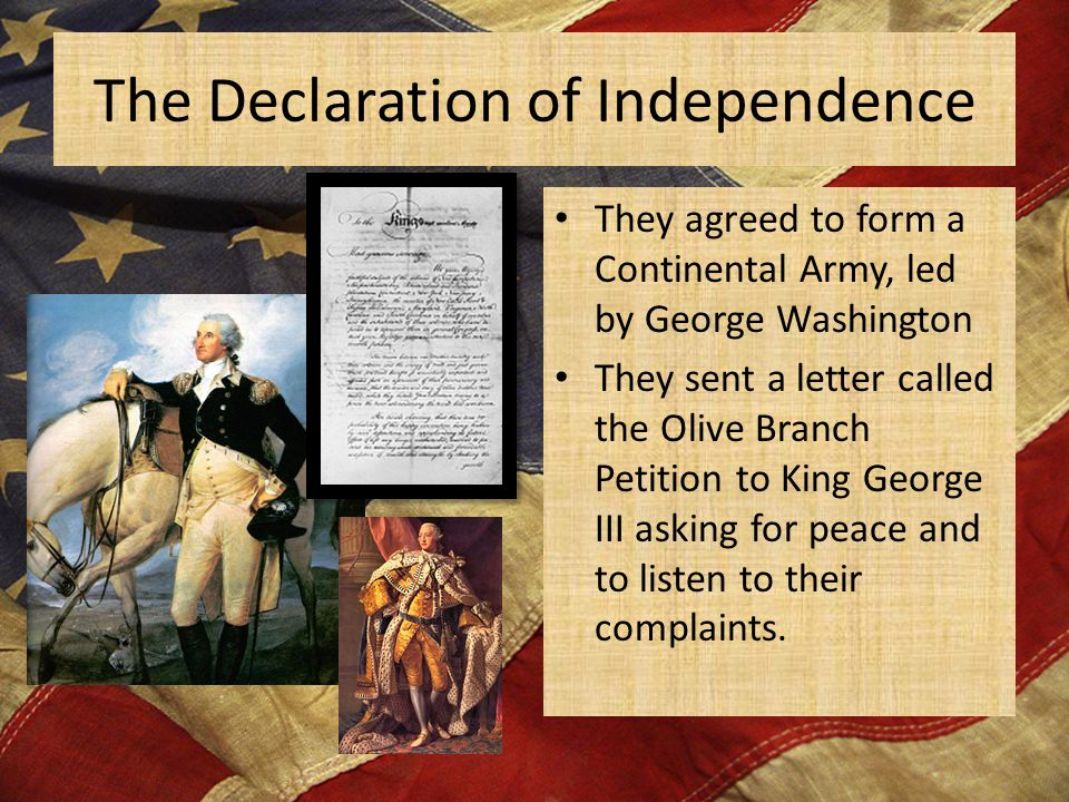 The Declaration of Independence They agreed to form a Continental Army, led by George Washington They sent a letter called the Olive Branch Petition to King George III asking for peace and to listen to their complaints.