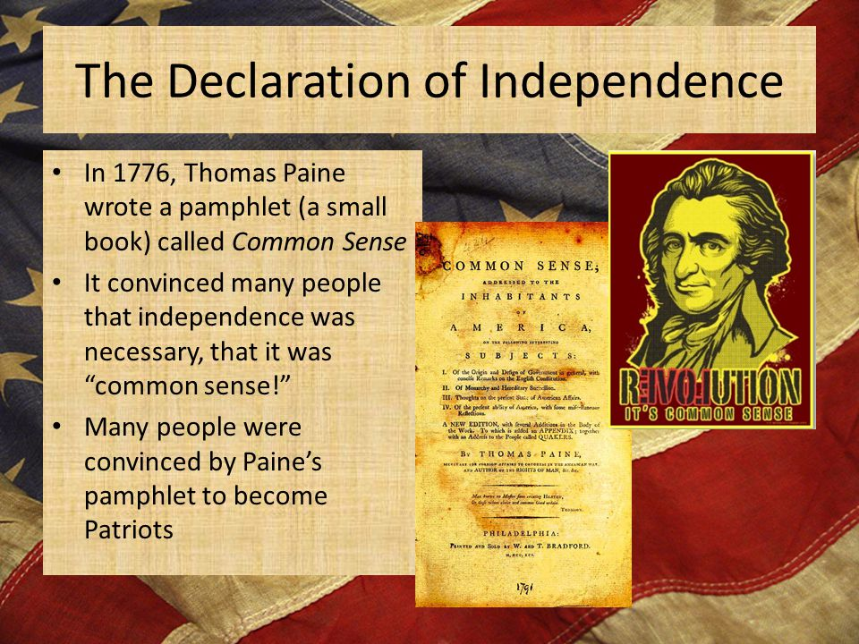 The Declaration of Independence In 1776, Thomas Paine wrote a pamphlet (a small book) called Common Sense It convinced many people that independence was necessary, that it was common sense! Many people were convinced by Paine's pamphlet to become Patriots