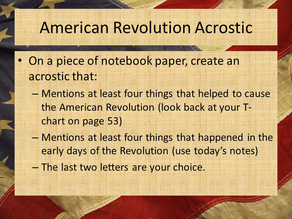 American Revolution Acrostic On a piece of notebook paper, create an acrostic that: – Mentions at least four things that helped to cause the American Revolution (look back at your T- chart on page 53) – Mentions at least four things that happened in the early days of the Revolution (use today's notes) – The last two letters are your choice.