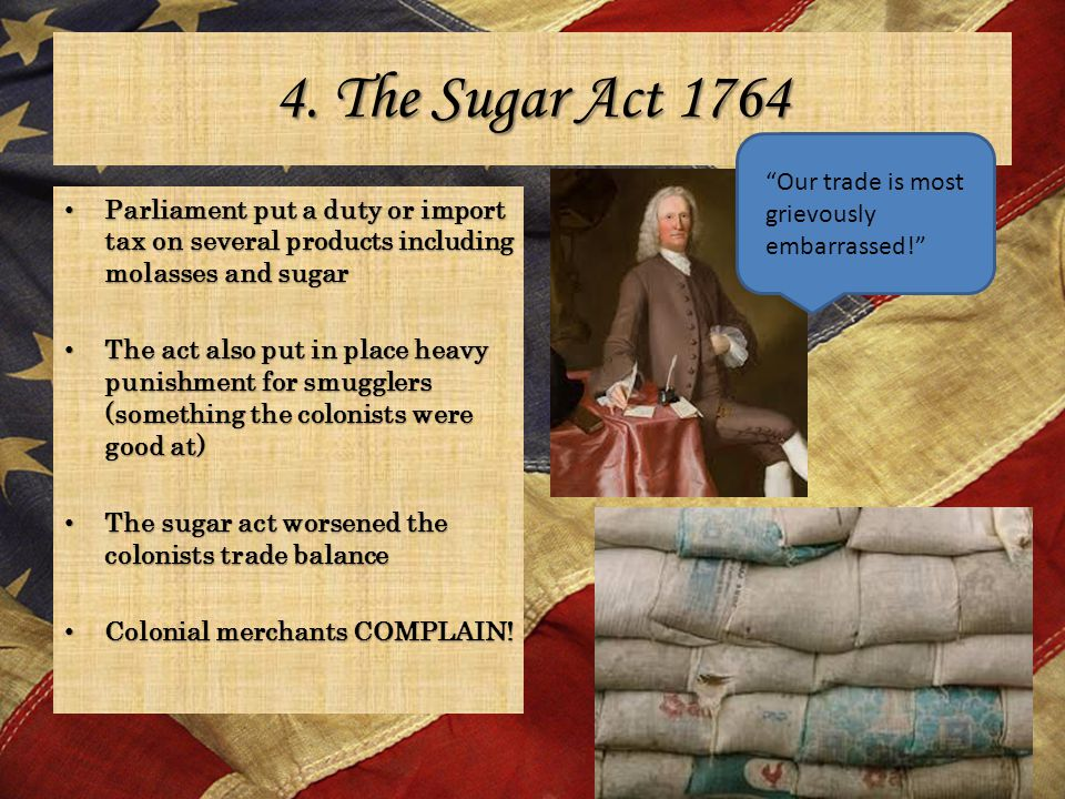 4. The Sugar Act 1764 Parliament put a duty or import tax on several products including molasses and sugar Parliament put a duty or import tax on seve
