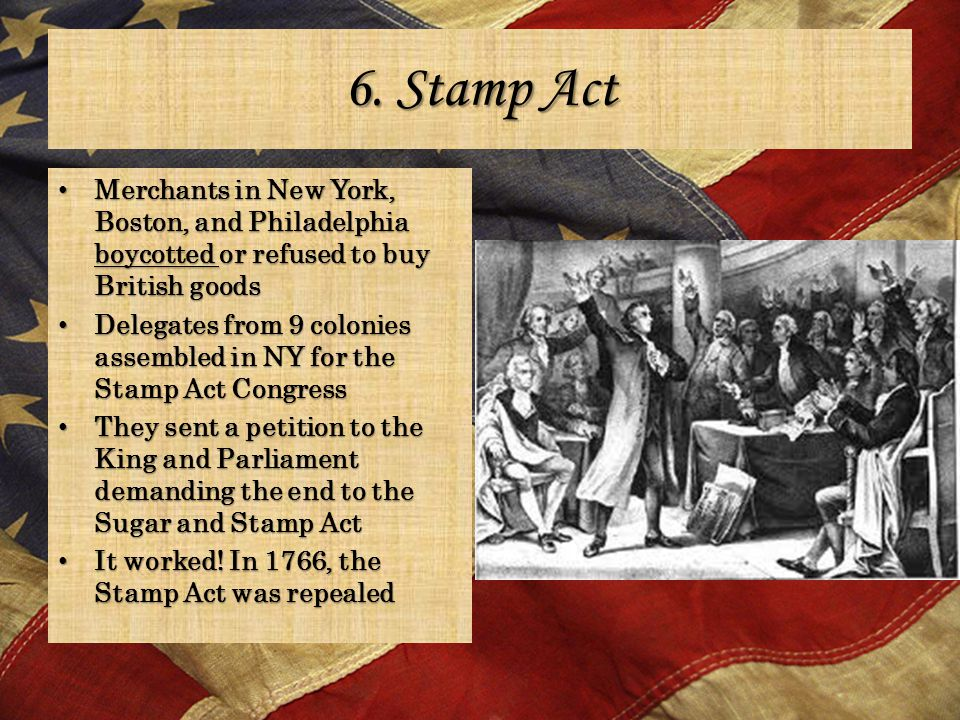 6. Stamp Act Merchants in New York, Boston, and Philadelphia boycotted or refused to buy British goods Merchants in New York, Boston, and Philadelphia