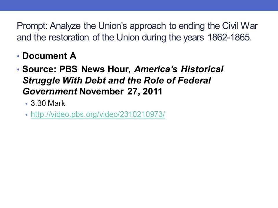 Prompt: Analyze the Union's approach to ending the Civil War and the restoration of the Union during the years 1862-1865. Document A Source: PBS News