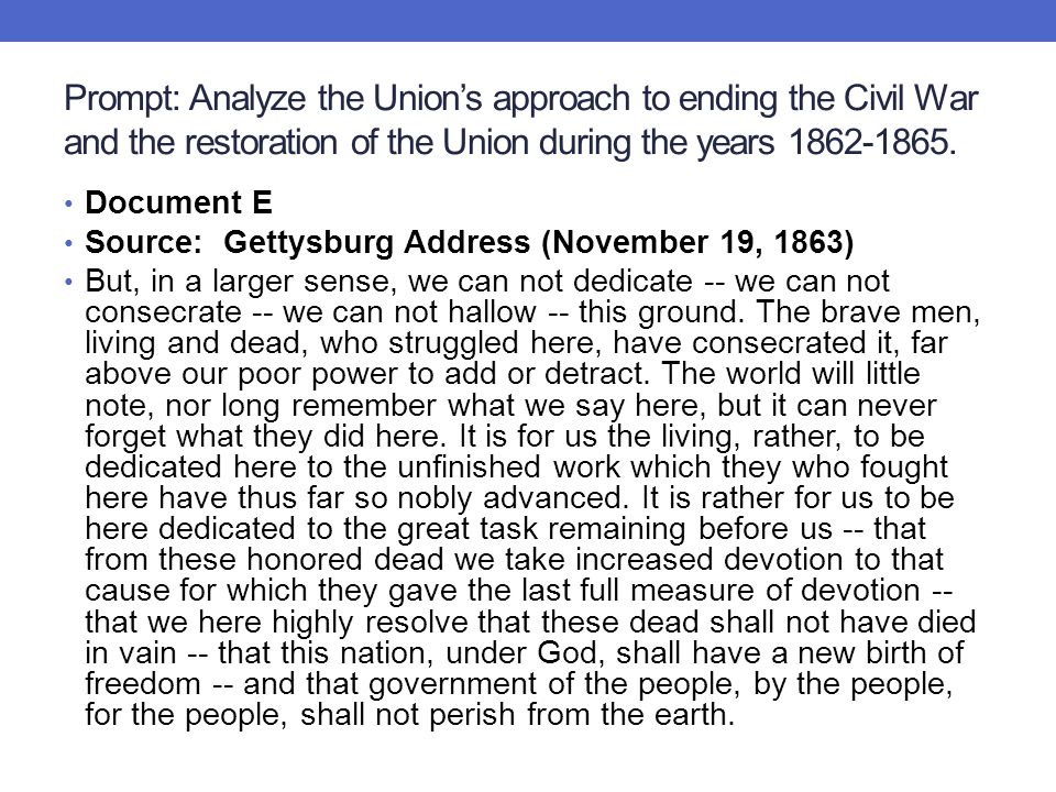 Prompt: Analyze the Union's approach to ending the Civil War and the restoration of the Union during the years 1862-1865. Document E Source: Gettysbur