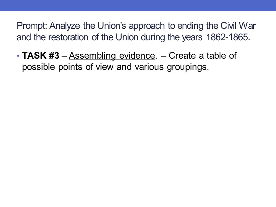 Prompt: Analyze the Union's approach to ending the Civil War and the restoration of the Union during the years 1862-1865. TASK #3 – Assembling evidenc