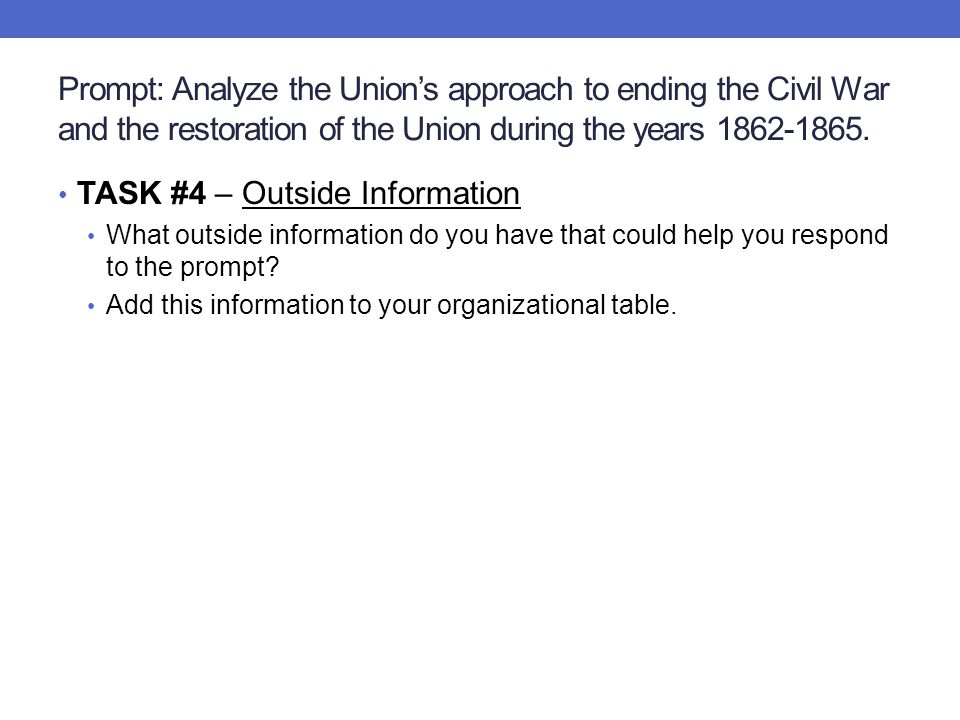Prompt: Analyze the Union's approach to ending the Civil War and the restoration of the Union during the years 1862-1865. TASK #4 – Outside Informatio