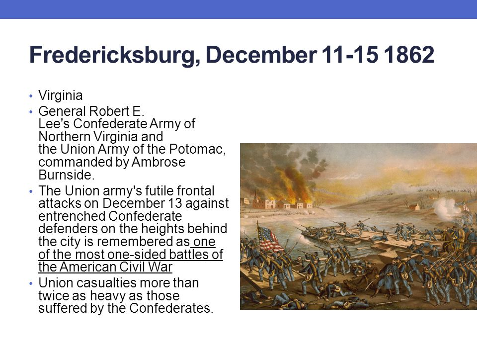 Fredericksburg, December 11-15 1862 Virginia General Robert E. Lee's Confederate Army of Northern Virginia and the Union Army of the Potomac, commande