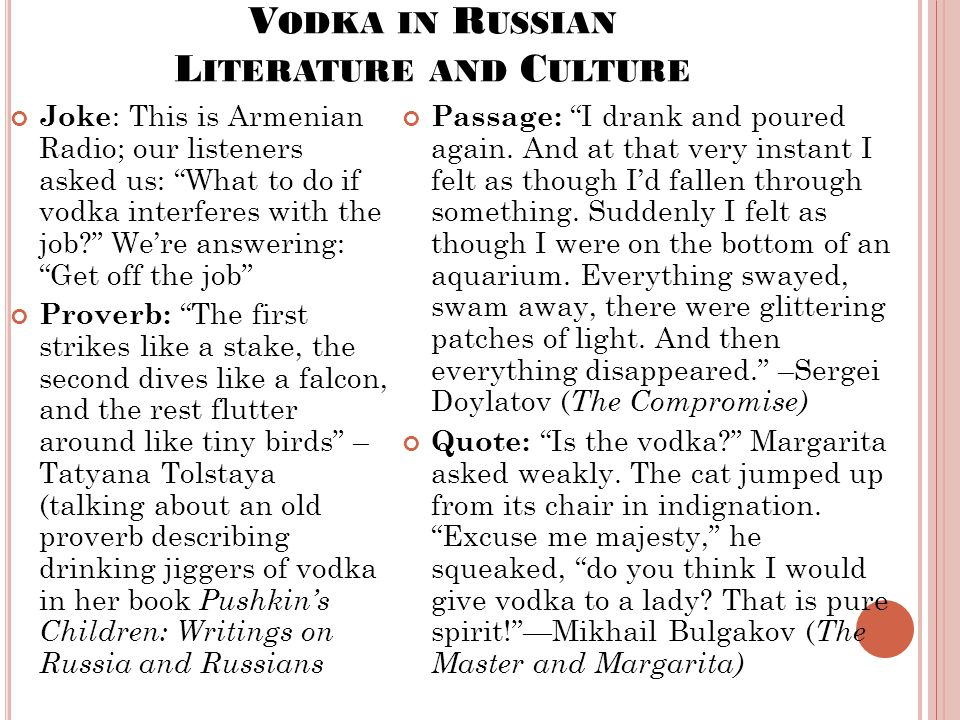V ODKA IN R USSIAN L ITERATURE AND C ULTURE Joke : This is Armenian Radio; our listeners asked us: What to do if vodka interferes with the job? We're answering: Get off the job Proverb: The first strikes like a stake, the second dives like a falcon, and the rest flutter around like tiny birds – Tatyana Tolstaya (talking about an old proverb describing drinking jiggers of vodka in her book Pushkin's Children: Writings on Russia and Russians Passage: I drank and poured again.
