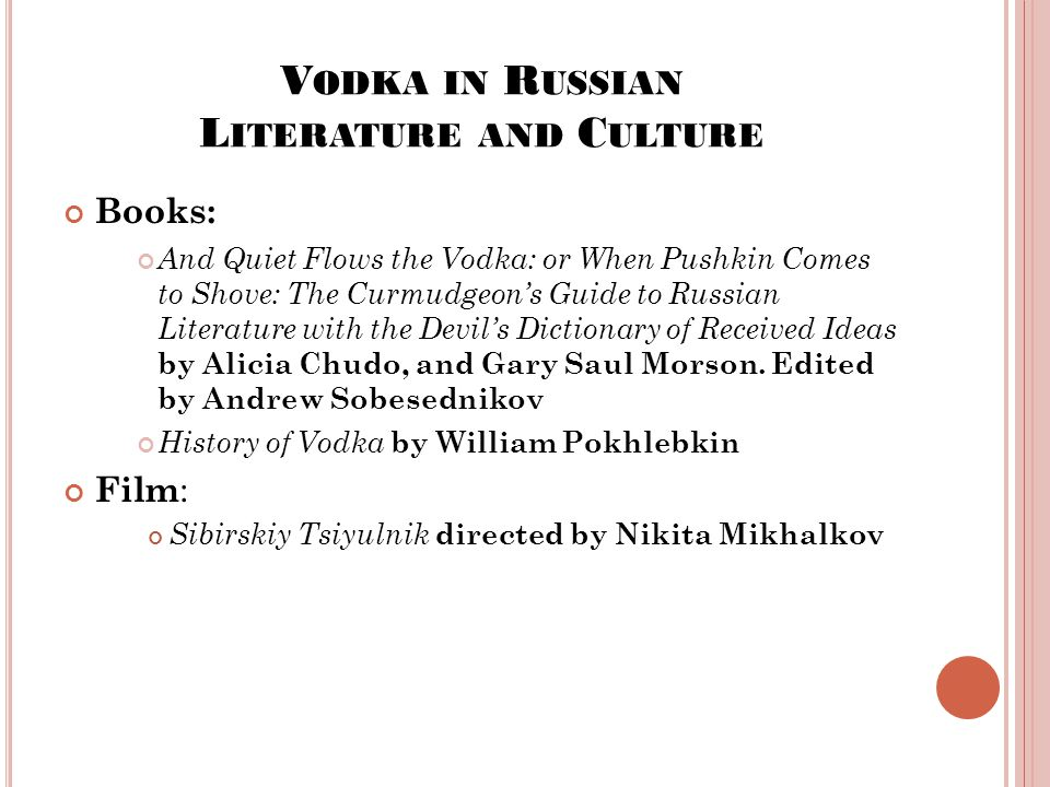 V ODKA IN R USSIAN L ITERATURE AND C ULTURE Books: And Quiet Flows the Vodka: or When Pushkin Comes to Shove: The Curmudgeon's Guide to Russian Literature with the Devil's Dictionary of Received Ideas by Alicia Chudo, and Gary Saul Morson.