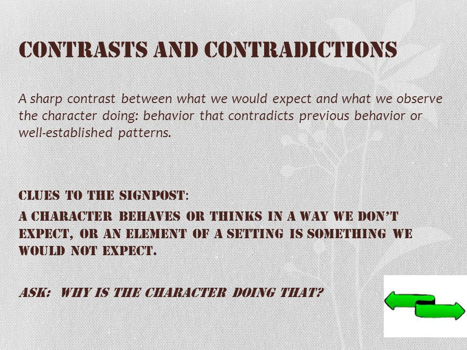 Contrasts and Contradictions A sharp contrast between what we would expect and what we observe the character doing: behavior that contradicts previous