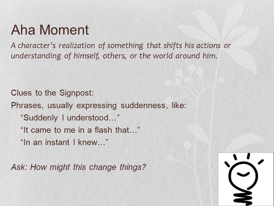 Aha Moment A character's realization of something that shifts his actions or understanding of himself, others, or the world around him.