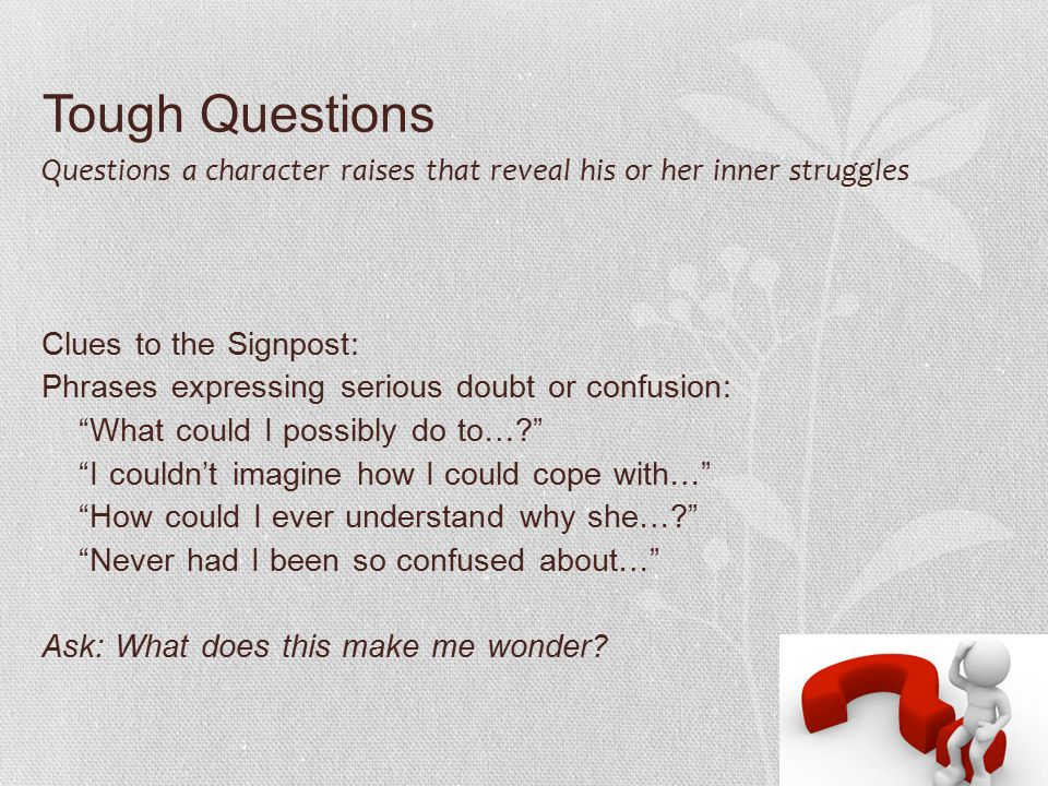 Tough Questions Questions a character raises that reveal his or her inner struggles Clues to the Signpost: Phrases expressing serious doubt or confusion: What could I possibly do to…? I couldn't imagine how I could cope with… How could I ever understand why she…? Never had I been so confused about… Ask: What does this make me wonder?