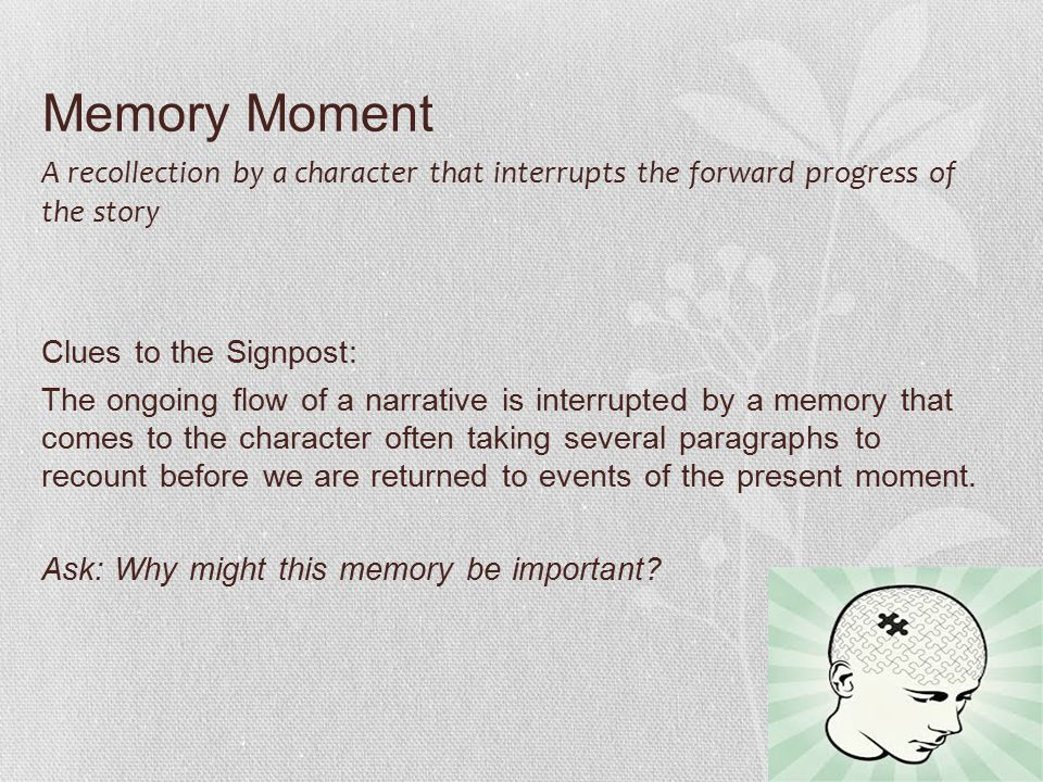 Memory Moment A recollection by a character that interrupts the forward progress of the story Clues to the Signpost: The ongoing flow of a narrative i