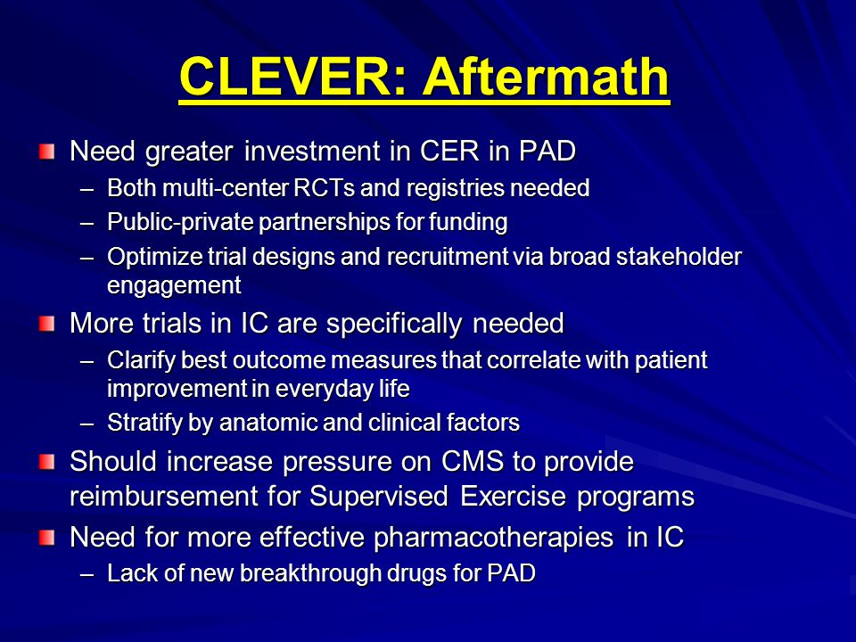 CLEVER: Aftermath Need greater investment in CER in PAD –Both multi-center RCTs and registries needed –Public-private partnerships for funding –Optimize trial designs and recruitment via broad stakeholder engagement More trials in IC are specifically needed –Clarify best outcome measures that correlate with patient improvement in everyday life –Stratify by anatomic and clinical factors Should increase pressure on CMS to provide reimbursement for Supervised Exercise programs Need for more effective pharmacotherapies in IC –Lack of new breakthrough drugs for PAD