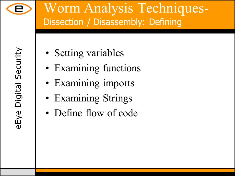 eEye Digital Security Worm Analysis Techniques- Dissection / Disassembly: Defining Setting variables Examining functions Examining imports Examining Strings Define flow of code