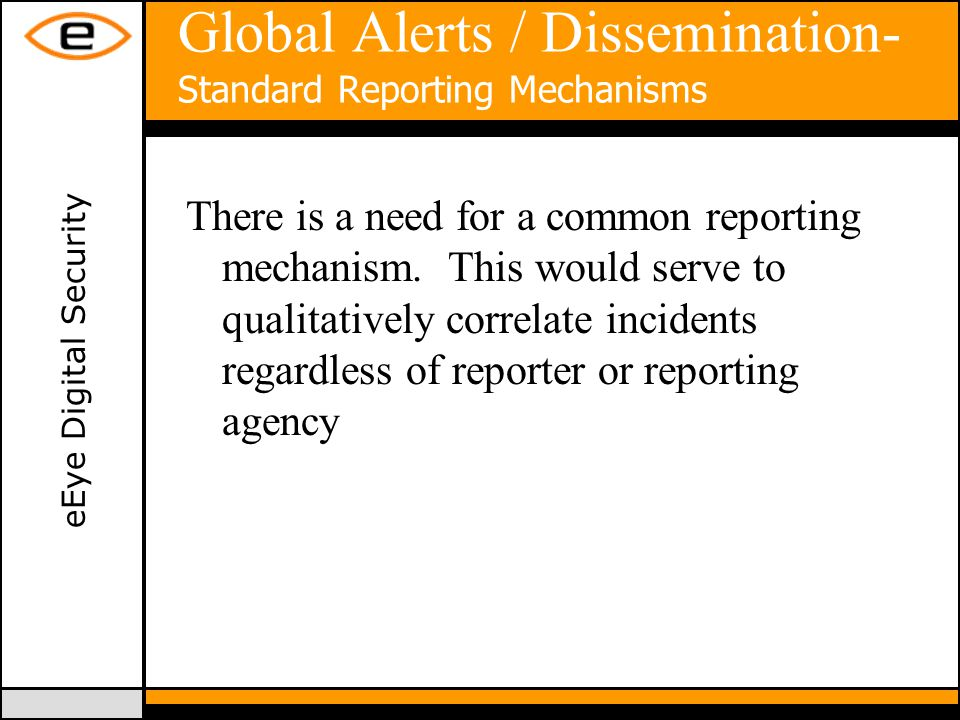 eEye Digital Security Global Alerts / Dissemination- Standard Reporting Mechanisms There is a need for a common reporting mechanism.