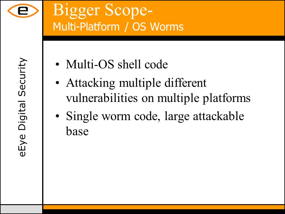 eEye Digital Security Bigger Scope- Multi-Platform / OS Worms Multi-OS shell code Attacking multiple different vulnerabilities on multiple platforms Single worm code, large attackable base