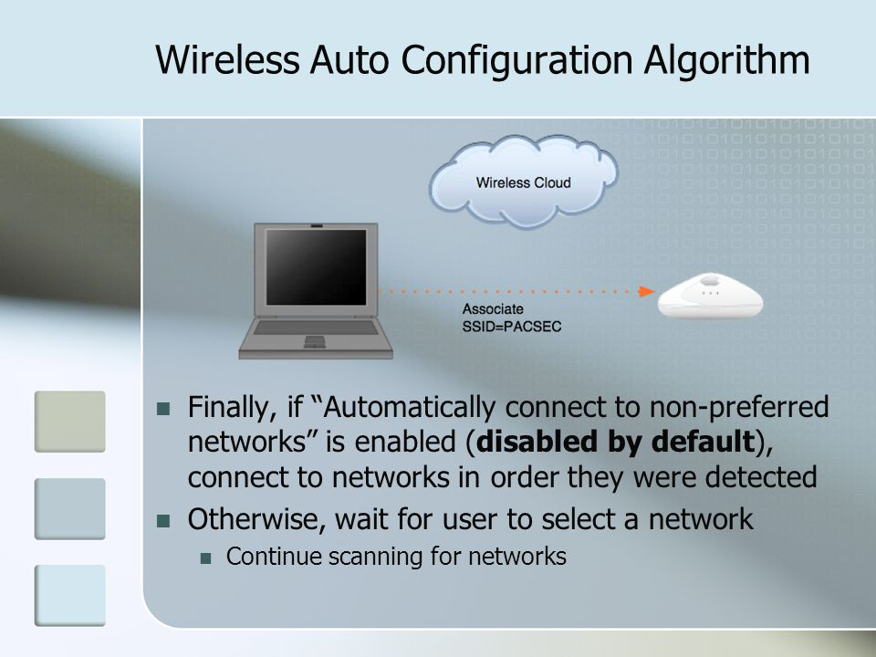 Wireless Auto Configuration Algorithm Finally, if Automatically connect to non-preferred networks is enabled (disabled by default), connect to networks in order they were detected Otherwise, wait for user to select a network Continue scanning for networks