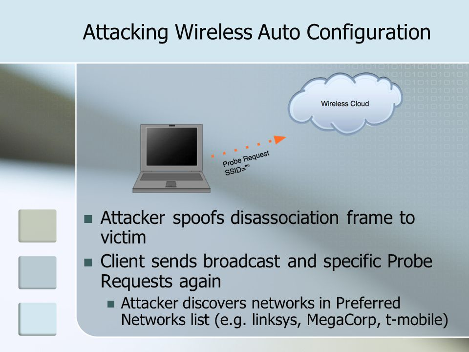Attacking Wireless Auto Configuration Attacker spoofs disassociation frame to victim Client sends broadcast and specific Probe Requests again Attacker discovers networks in Preferred Networks list (e.g.