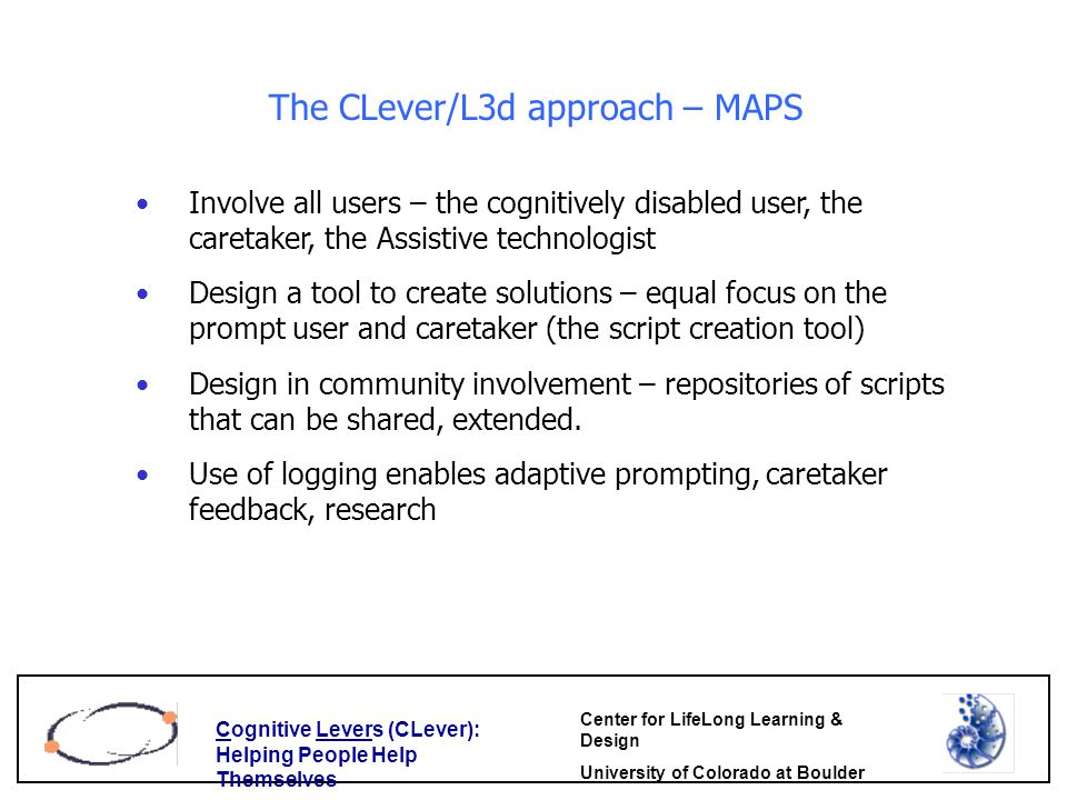 Cognitive Levers (CLever): Helping People Help Themselves Center for LifeLong Learning & Design University of Colorado at Boulder The CLever/L3d approach – MAPS Involve all users – the cognitively disabled user, the caretaker, the Assistive technologist Design a tool to create solutions – equal focus on the prompt user and caretaker (the script creation tool) Design in community involvement – repositories of scripts that can be shared, extended.