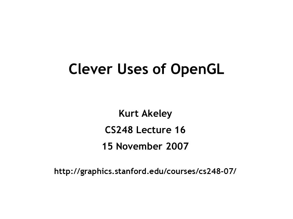 CS248 Lecture 16Kurt Akeley, Fall 2007 Image composition (over) glEnable(GL_BLEND); glBlendFunc(GL_SRC_ALPHA, GL_ZERO); glDrawPixels( first image ); gllendFunc(GL_SRC_ALPHA, GL_ONE_MINUS_SRC_ALPHA); glDrawPixels( second image ); glDisable(GL_BLEND);