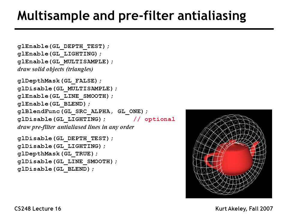 CS248 Lecture 16Kurt Akeley, Fall 2007 Multisample and pre-filter antialiasing glEnable(GL_DEPTH_TEST); glEnable(GL_LIGHTING); glEnable(GL_MULTISAMPLE); draw solid objects (triangles) glDepthMask(GL_FALSE); glDisable(GL_MULTISAMPLE); glEnable(GL_LINE_SMOOTH); glEnable(GL_BLEND); glBlendFunc(GL_SRC_ALPHA, GL_ONE); glDisable(GL_LIGHTING); // optional draw pre-filter antialiased lines in any order glDisable(GL_DEPTH_TEST); glDisable(GL_LIGHTING); glDepthMask(GL_TRUE); glDisable(GL_LINE_SMOOTH); glDisable(GL_BLEND);