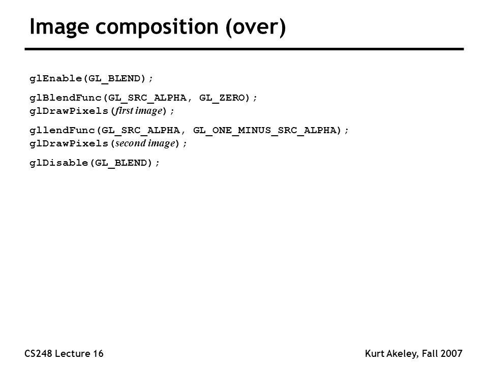 CS248 Lecture 16Kurt Akeley, Fall 2007 Image composition (over) glEnable(GL_BLEND); glBlendFunc(GL_SRC_ALPHA, GL_ZERO); glDrawPixels( first image ); gllendFunc(GL_SRC_ALPHA, GL_ONE_MINUS_SRC_ALPHA); glDrawPixels( second image ); glDisable(GL_BLEND);