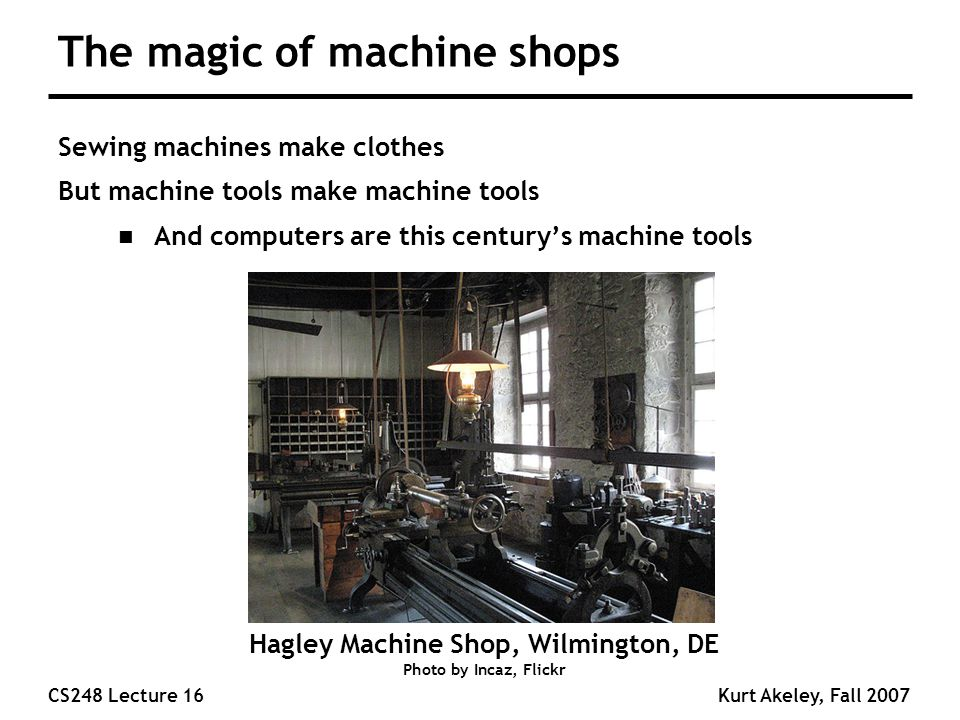 CS248 Lecture 16Kurt Akeley, Fall 2007 The magic of machine shops Sewing machines make clothes But machine tools make machine tools n And computers are this century's machine tools Hagley Machine Shop, Wilmington, DE Photo by Incaz, Flickr