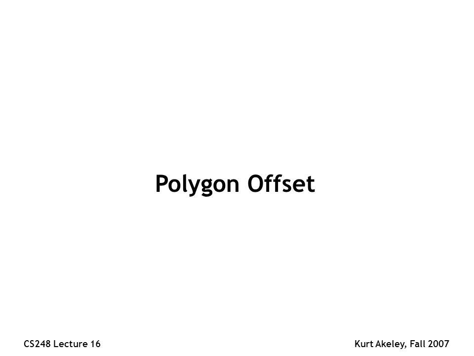 CS248 Lecture 16Kurt Akeley, Fall 2007 Polygon Offset
