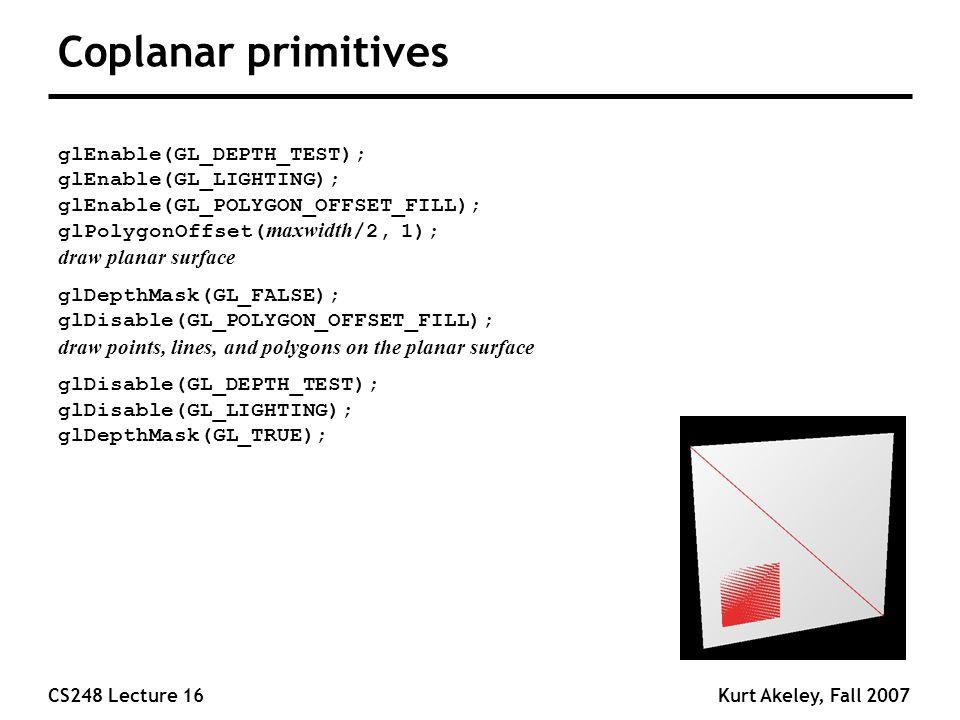 CS248 Lecture 16Kurt Akeley, Fall 2007 Coplanar primitives glEnable(GL_DEPTH_TEST); glEnable(GL_LIGHTING); glEnable(GL_POLYGON_OFFSET_FILL); glPolygonOffset( maxwidth /2, 1); draw planar surface glDepthMask(GL_FALSE); glDisable(GL_POLYGON_OFFSET_FILL); draw points, lines, and polygons on the planar surface glDisable(GL_DEPTH_TEST); glDisable(GL_LIGHTING); glDepthMask(GL_TRUE);