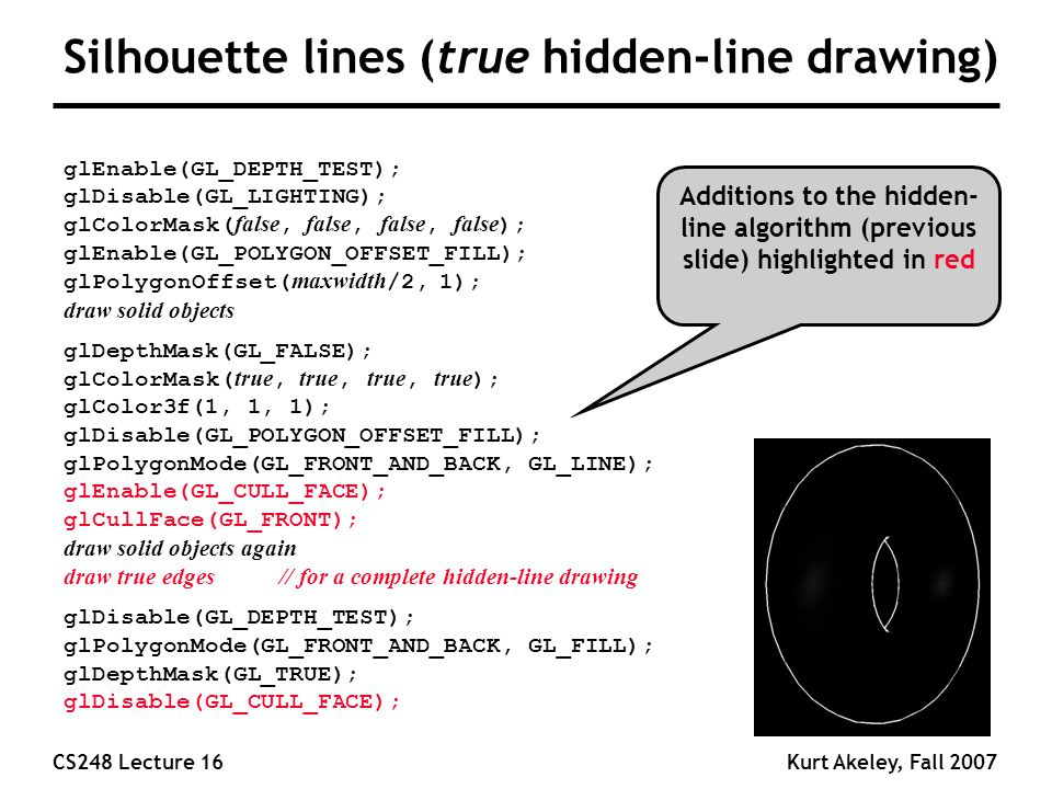 CS248 Lecture 16Kurt Akeley, Fall 2007 Silhouette lines (true hidden-line drawing) glEnable(GL_DEPTH_TEST); glDisable(GL_LIGHTING); glColorMask( false, false, false, false ); glEnable(GL_POLYGON_OFFSET_FILL); glPolygonOffset( maxwidth /2, 1); draw solid objects glDepthMask(GL_FALSE); glColorMask( true, true, true, true ); glColor3f(1, 1, 1); glDisable(GL_POLYGON_OFFSET_FILL); glPolygonMode(GL_FRONT_AND_BACK, GL_LINE); glEnable(GL_CULL_FACE); glCullFace(GL_FRONT); draw solid objects again draw true edges // for a complete hidden-line drawing glDisable(GL_DEPTH_TEST); glPolygonMode(GL_FRONT_AND_BACK, GL_FILL); glDepthMask(GL_TRUE); glDisable(GL_CULL_FACE); Additions to the hidden- line algorithm (previous slide) highlighted in red