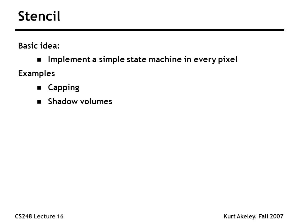 CS248 Lecture 16Kurt Akeley, Fall 2007 Stencil Basic idea: n Implement a simple state machine in every pixel Examples n Capping n Shadow volumes