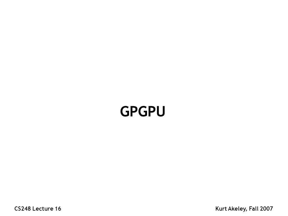 CS248 Lecture 16Kurt Akeley, Fall 2007 GPGPU