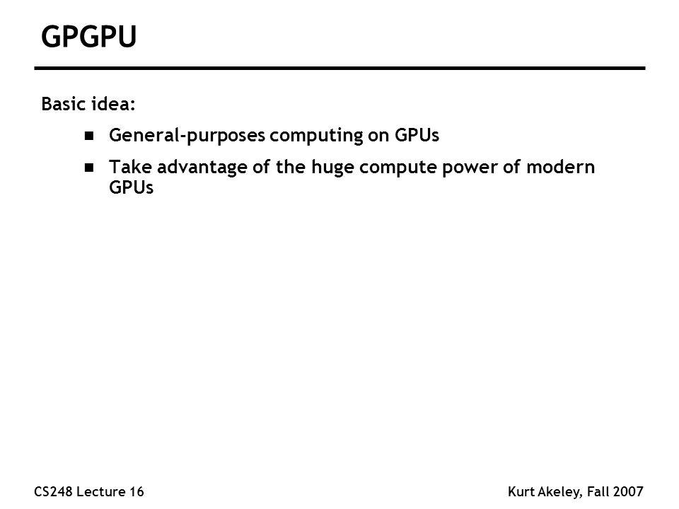 CS248 Lecture 16Kurt Akeley, Fall 2007 GPGPU Basic idea: n General-purposes computing on GPUs n Take advantage of the huge compute power of modern GPUs