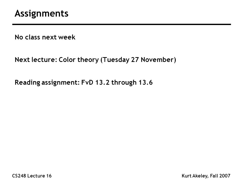CS248 Lecture 16Kurt Akeley, Fall 2007 Assignments No class next week Next lecture: Color theory (Tuesday 27 November) Reading assignment: FvD 13.2 through 13.6