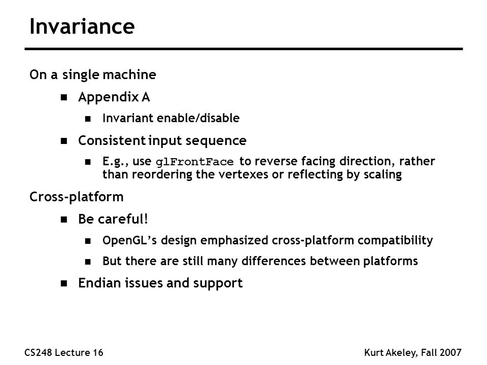 CS248 Lecture 16Kurt Akeley, Fall 2007 Invariance On a single machine n Appendix A n Invariant enable/disable n Consistent input sequence E.g., use glFrontFace to reverse facing direction, rather than reordering the vertexes or reflecting by scaling Cross-platform n Be careful.