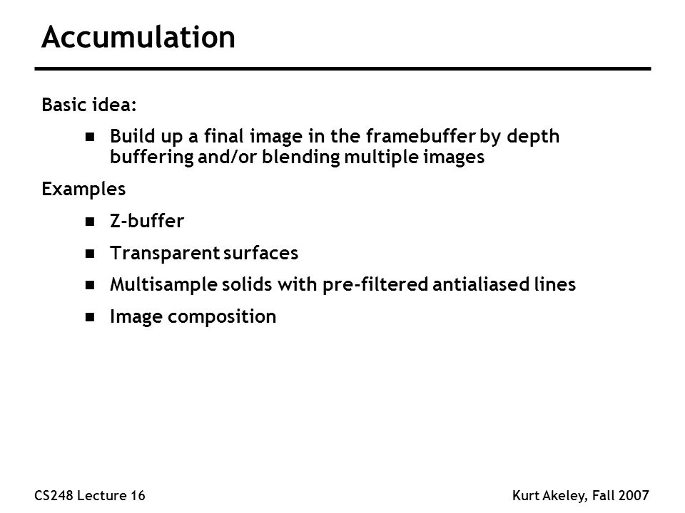 CS248 Lecture 16Kurt Akeley, Fall 2007 Accumulation Basic idea: n Build up a final image in the framebuffer by depth buffering and/or blending multiple images Examples n Z-buffer n Transparent surfaces n Multisample solids with pre-filtered antialiased lines n Image composition