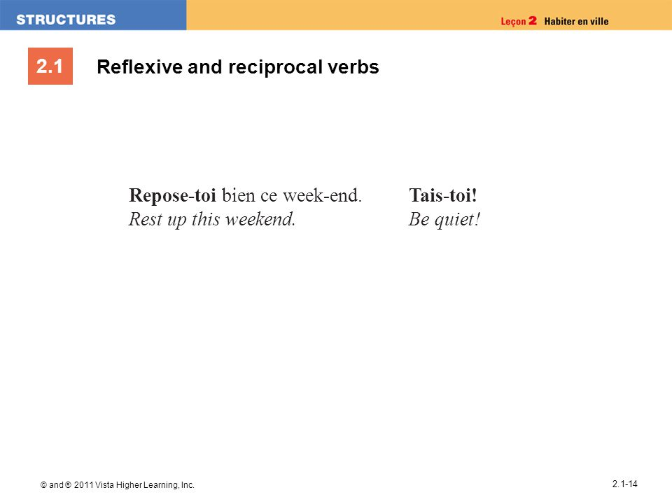 2.1 © and ® 2011 Vista Higher Learning, Inc. 2.1-14 Reflexive and reciprocal verbs Repose-toi bien ce week-end. Rest up this weekend. Tais-toi! Be qui