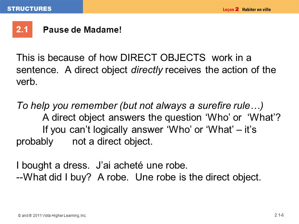 2.1 Pause de Madame! This is because of how DIRECT OBJECTS work in a sentence. A direct object directly receives the action of the verb. To help you r